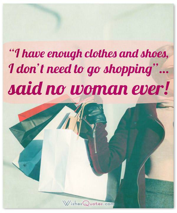 "Funny Quotes about Women: ""I have enough clothes and shoes, I don't need to go shopping""… said no woman ever!"