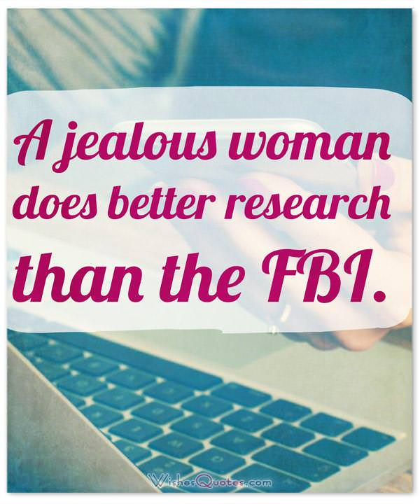 Funny Quotes about Women: A jealous woman does better research than the FBI.