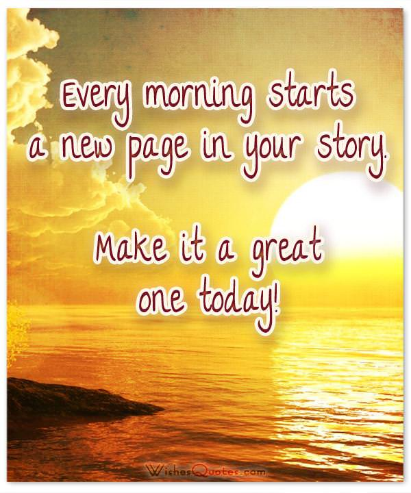 Every morning starts a new page in your story. Make it a great one today! Good Morning Quotes