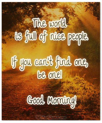 The world is full of nice people. If you can't find one, be one! Good Morning! Good Morning Quotes.