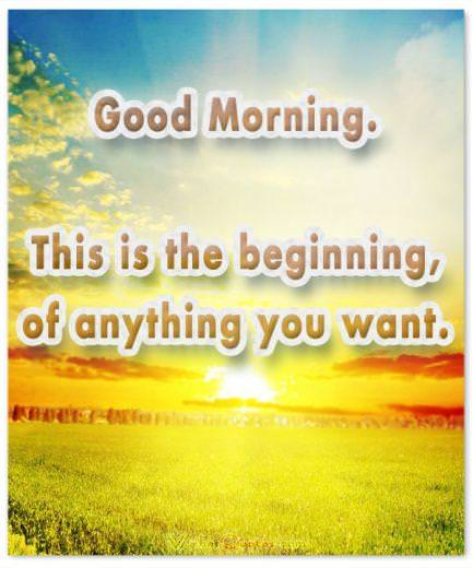 Good Morning.This is the beginning, of anything you want. Good Morning Quotes.