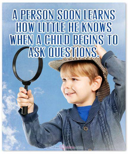 A person soon learns how little he knows when a child begins to ask questions.