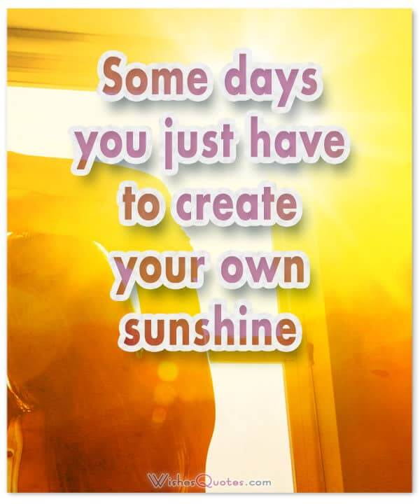 Some days you just have to create your own sunshine. Good Morning Messages