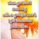 When you start each day with a grateful heart, light illuminates from within.