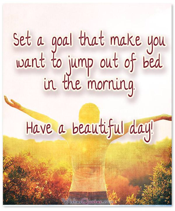 Good Morning Quotes. Set a goal that make you want to jump out of bed in the morning. Have a beautiful day!