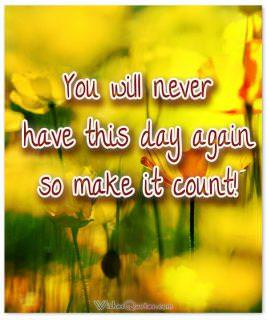 Make this day count