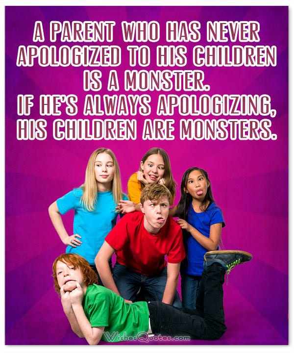 A parent who has never apologized to his children is a monster. If he's always apologizing, his children are monsters.