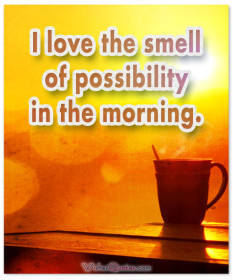 I love the smell of possibility in the morning. Good Morning!