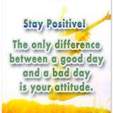 Stay Positive! The only difference between a good day and a bad day is your attitude.