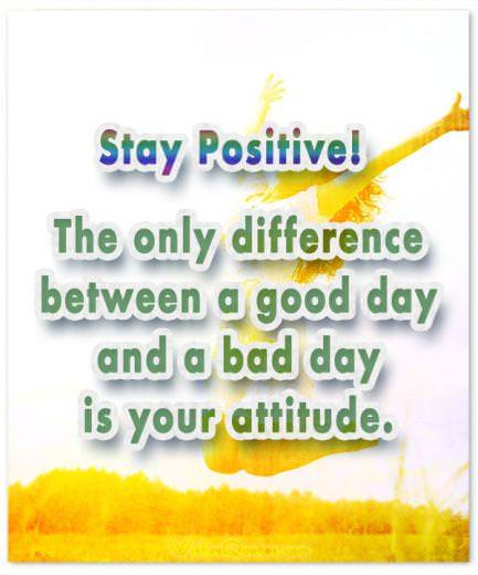 Good Morning Quotes. Stay Positive! The only difference between a good day and a bad day is your attitude.