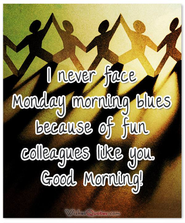 Inspirational good morning messages for colleagues i never face monday morning blues because of fun colleagues like you good morning m4hsunfo