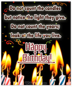 Do not count the candles but notice the light they give. Do not count the years; look at the life you live.