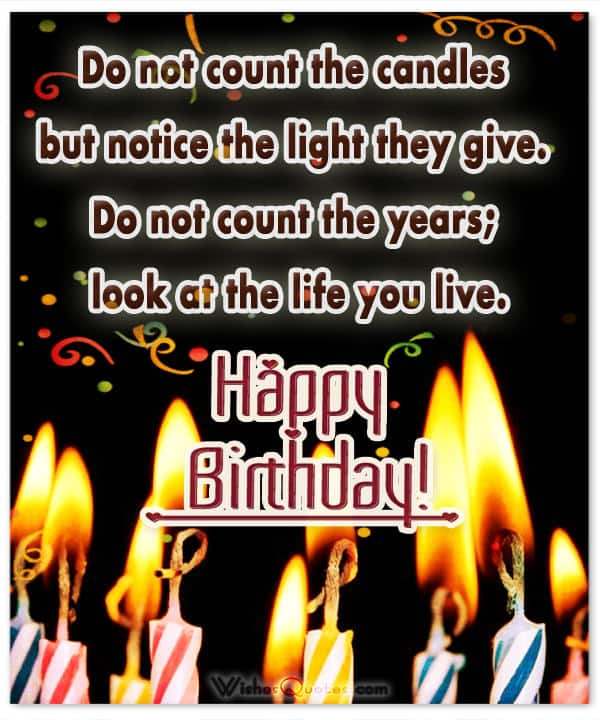 Birthday Wishes - Do not count the candles but notice the light they give. Do not count the years; look at the life you live.