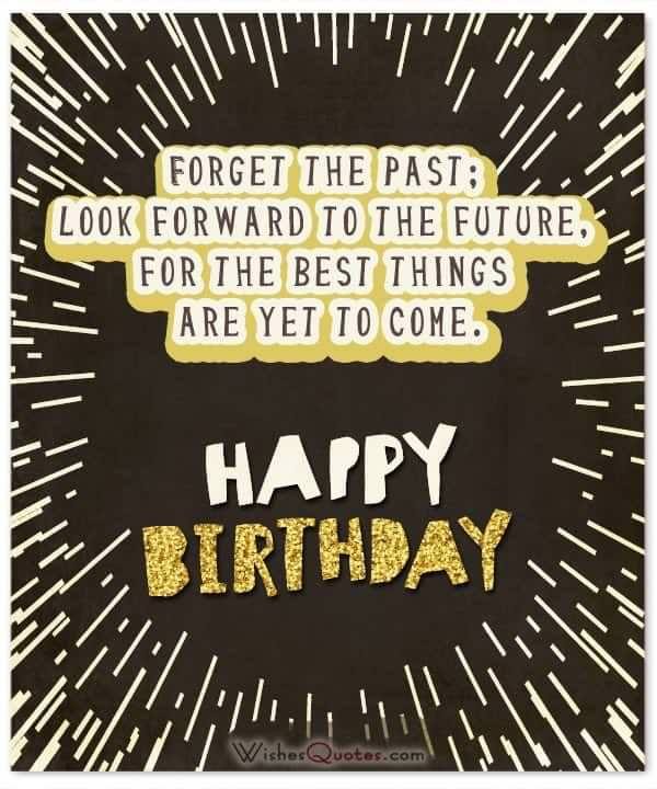 Forget the past; look forward to the future, for the best things are yet to come. Birthday Wishes