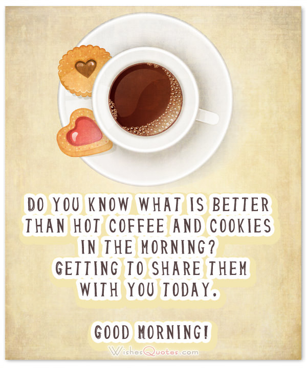 Good Morning Messages for Him. Do you know what is better than hot coffee and cookies in the morning?