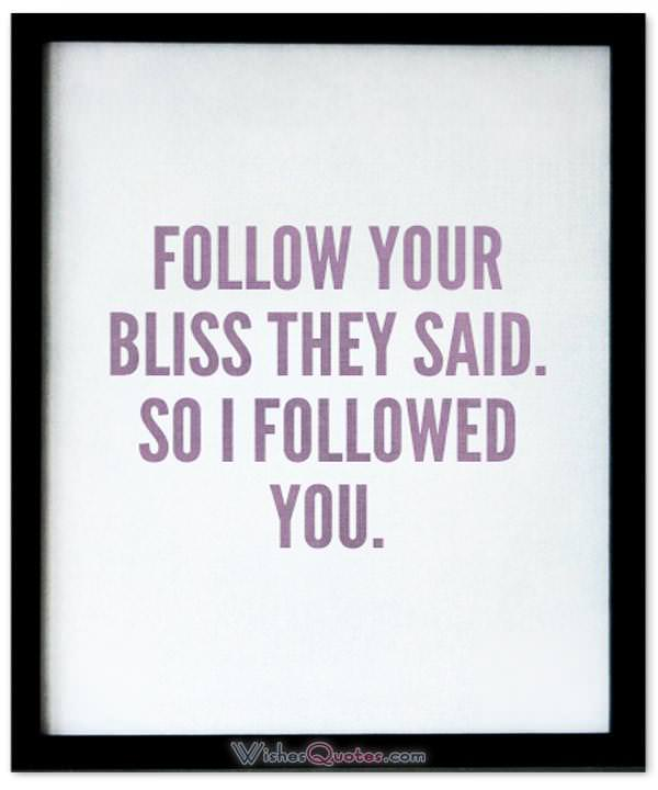 Follow Your Bliss They Said So I Followed You Cute Image With Love Quote