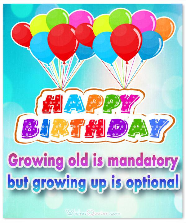 Growing old is mandatory but growing up is optional.