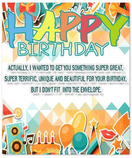 Funny Birthday Messages: Actually, I wanted to get you something super great, super terrific, unique and beautiful for your birthday, but I don't fit into the envelope.