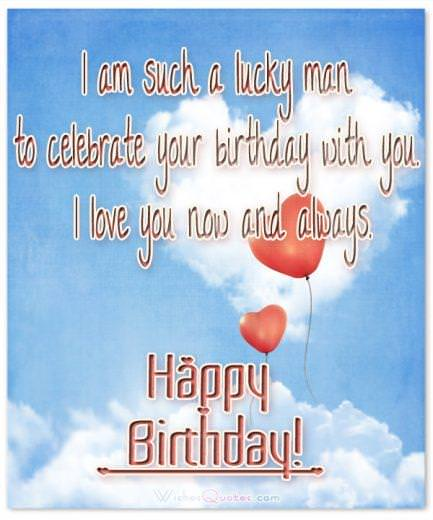 Birthday Wishes for Wife: I am such a lucky man to celebrate your birthday with you. I love you now and always.