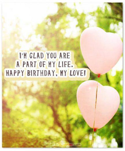 I'm glad you are a part of my life. Happy Birthday, My Love! - Romantic Birthday Wishes