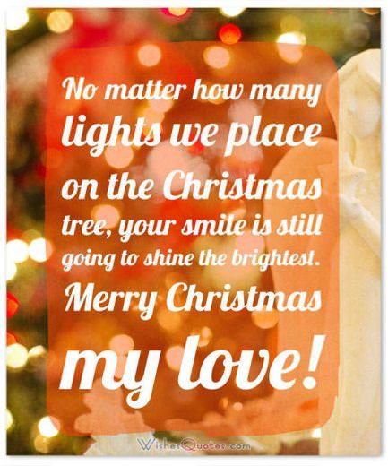 Christmas Greetings:No matter how many lights we place on the Christmas tree, your smile is still going to shine the brightest. Merry Christmas my love!