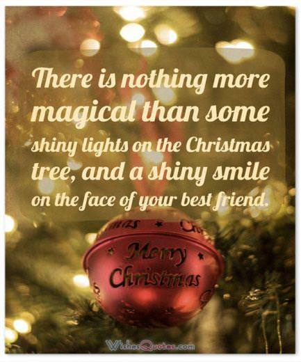 Christmas Greetings:There is nothing more magical than some shiny lights on the Christmas tree, and a shiny smile on the face of your best friend. Merry Christmas.
