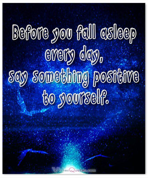 Before you fall asleep every day, say something positive to yourself. Good Night Quotes