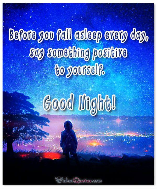 Before you fall asleep every day, say something positive to yourself.