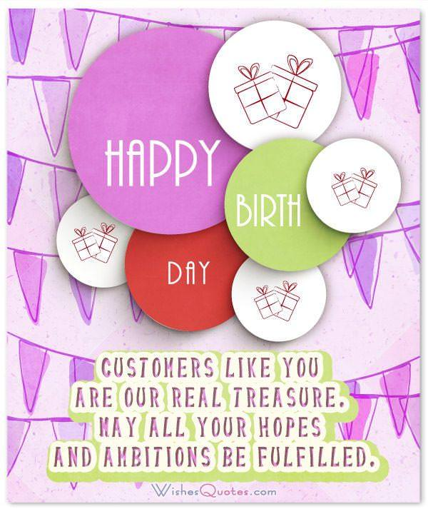 Customers like you are our real treasure. May all your hopes and ambitions be fulfilled! Happy birthday! Birthday Message for Clients and Customers