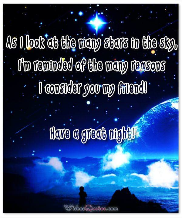 As I look at the many stars in the sky, I'm reminded of the many reasons I consider you my friend! Have a great night!