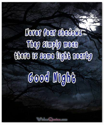Never fear shadows. They simply mean there is some light nearby. Good Night