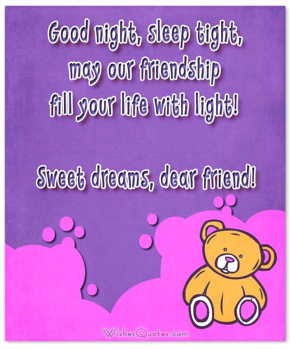 Good night, sleep tight, may our friendship fill your life with light! Sweet dreams, dear friend!