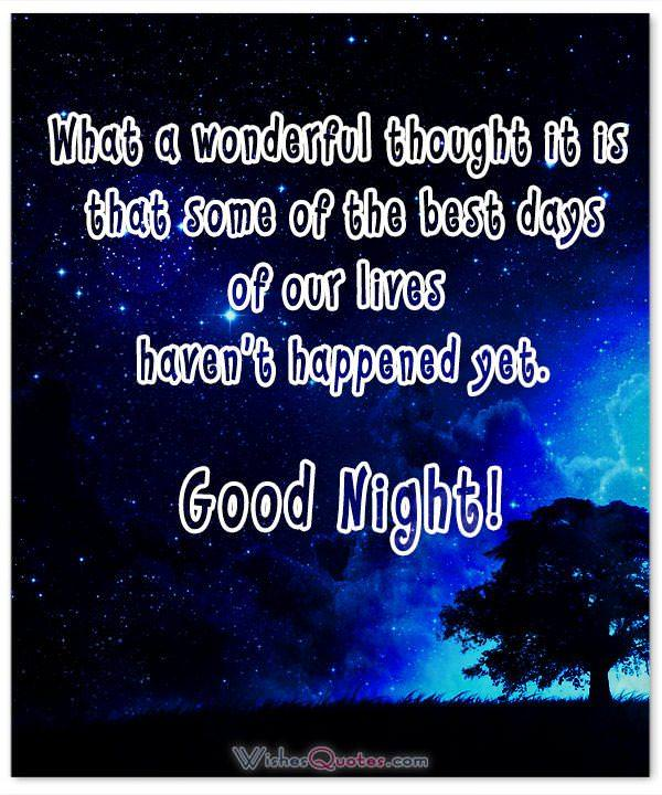 What a wonderful thought it is that some of the best days of our lives haven't happened yet. Good Night!