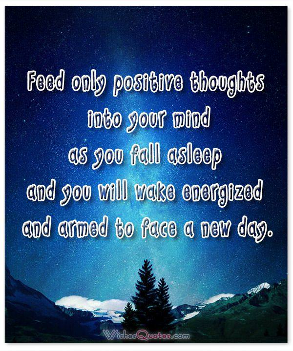 Feed only positive thoughts into your mind as you fall asleep and you will wake energized and armed to face a new day.