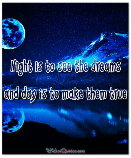 Night is to see the dreams and day is to make them true.