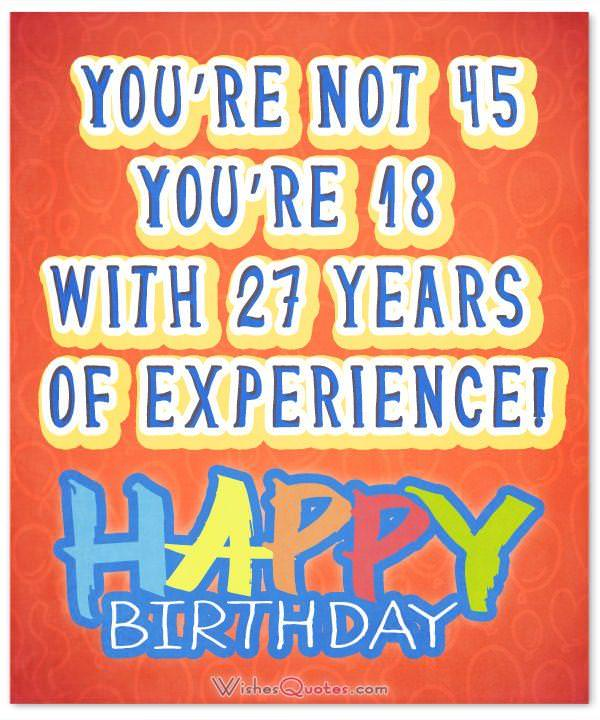 you re not 45 you re 18 with 27 years of experience 45th birthday message
