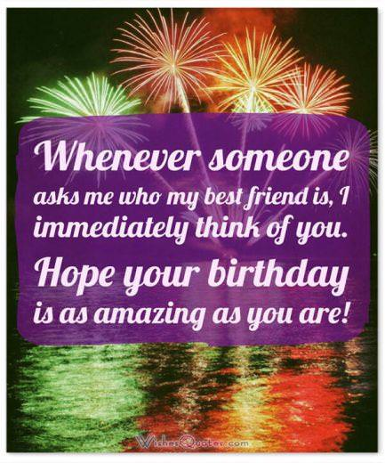Birthday Wishes for your Best Friend: Whenever someone asks me who my best friend is, I immediately think of you. Hope your birthday is as amazing as you are!