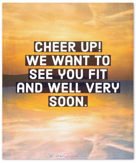 Cheer up! We want to see you fit and well very soon.