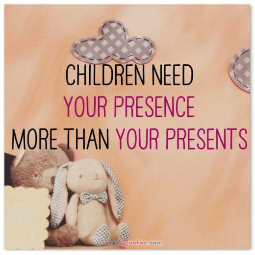 Children need your presence more than your presents