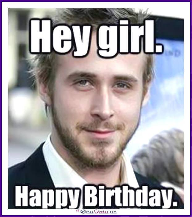 Birthday Meme with Ryan Gosling - Hey girl. Happy Birthday.