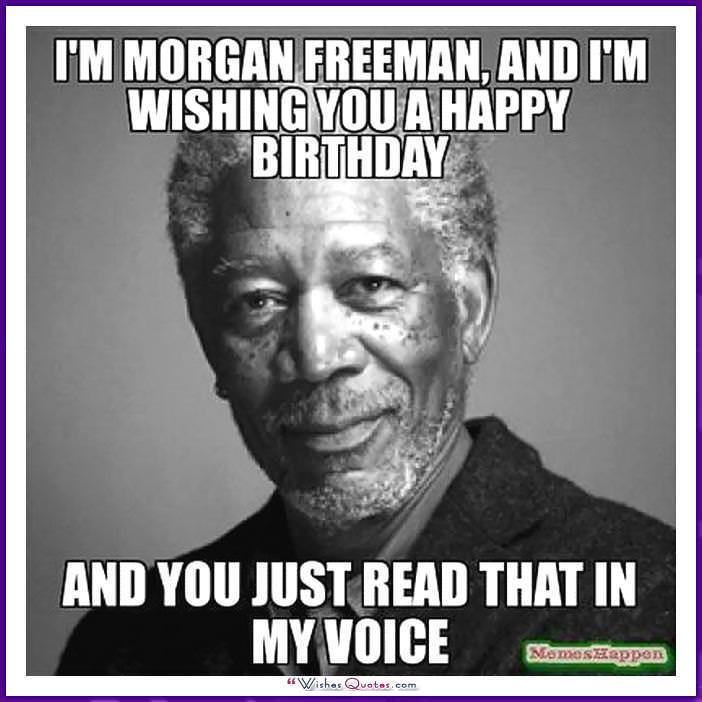 I'm Morgan Freeman and I'm wishing you a happy birthday. And you just read that in my voice!