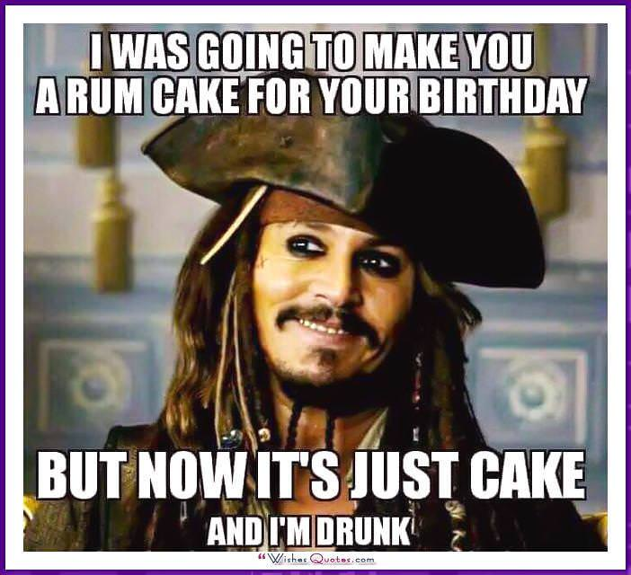 Johnny Depp: I was going to make you a rum cake for your birthday but now it's just a cake and I 'm drunk.