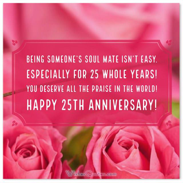 • Being someone's soul mate isn't easy. Especially for 25 whole years! You deserve all the praise in the world! Happy 25th anniversary!