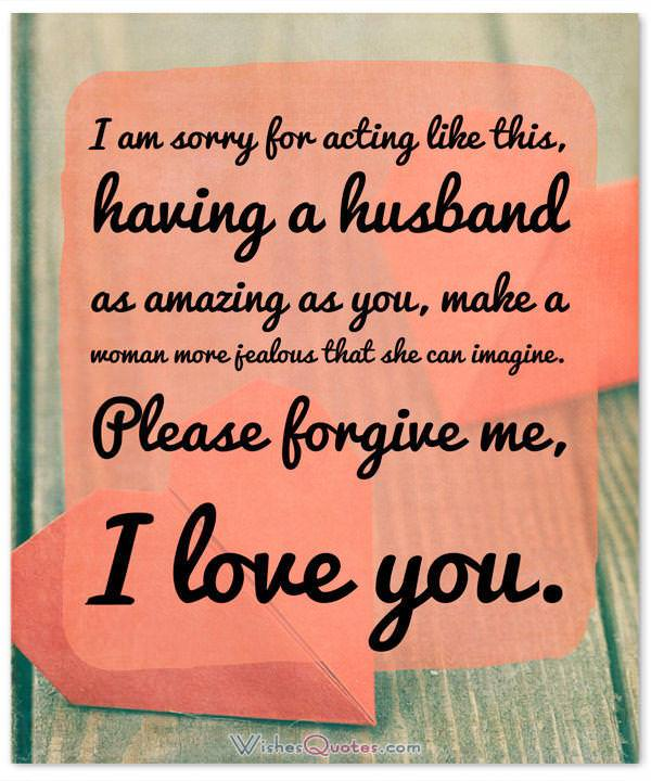 Sorry Message: I am sorry for acting like this, having a husband as amazing as you, make a woman more jealous that she can imagine. Please forgive me, I love you.