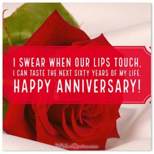 I swear when our lips touch, I can taste the next sixty years of my life. First Wedding Anniversary Wishes for Husband