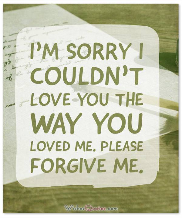 Please forgive me. I'm sorry I couldn't love you the way you loved me.