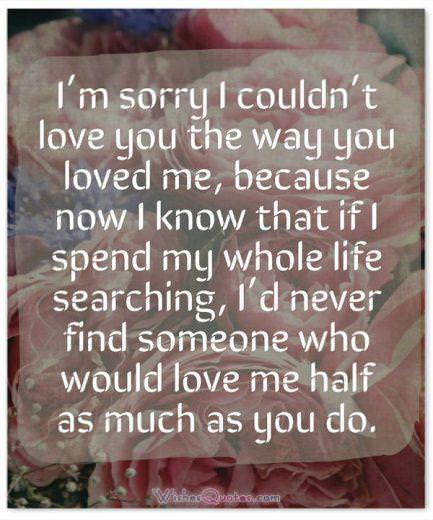 Sorry Message: I'm sorry I couldn't love you the way you loved me, because now I know that if I spend my whole life searching, I'd never find someone who would love me half as much as you do.