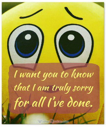 Say you are Sorry to a Friend: I want you to know that I am truly sorry for all I've done.