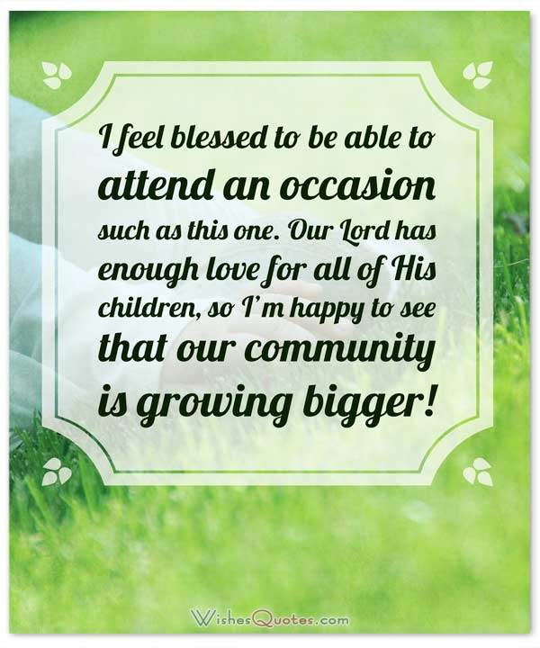 Christening and Baptism Message Card: I feel blessed to be able to attend an occasion such as this one. Our Lord has enough love for all of His children, so I'm happy to see that our community is growing bigger!
