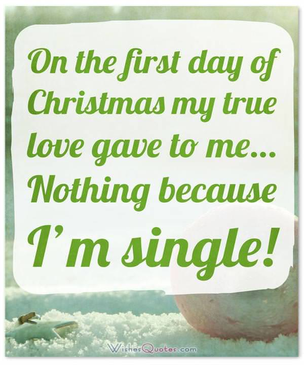 On the first day of Christmas my true love gave to me… Nothing because I'm single!